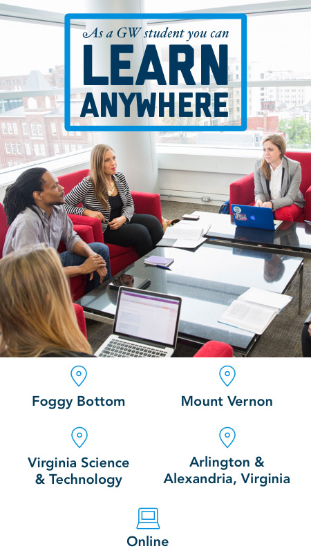 As a GW student you can learn from anywhere; Foggy Bottom; Mount Vernon; Virginia Science & Technology; Arlington & Alexandria, Virginia; Online