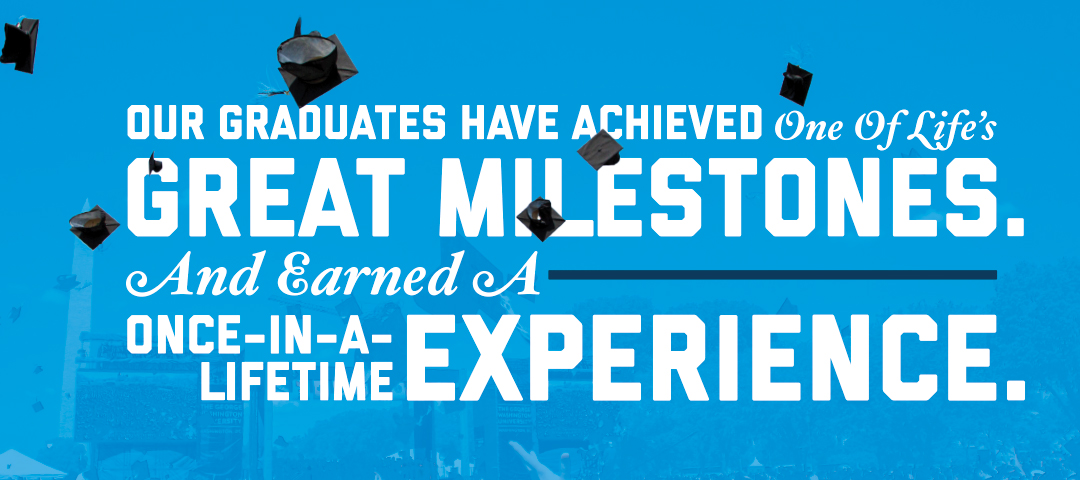 Our graduates have achieved one of life's great milestones and earned a once-in-a-lifetime experience