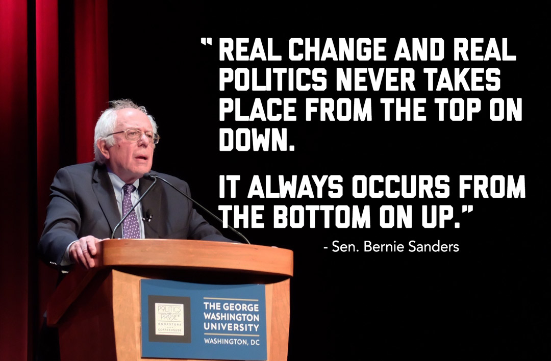 Real change and real politics never takes place from the top on down. It always occurs from the bottom on up. Senator Bernie Sanders at GW