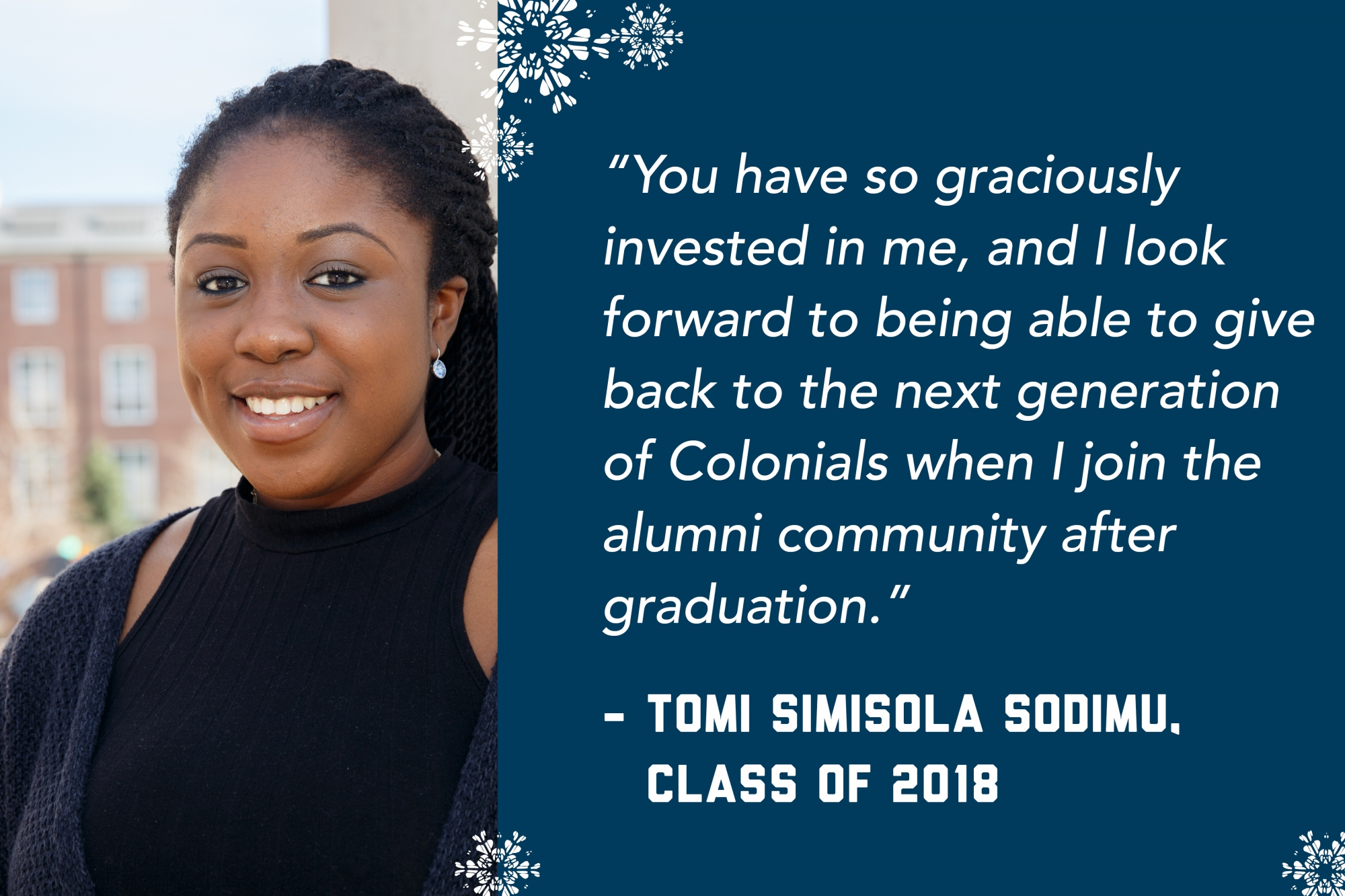 """""""You have so graciously invested in me, and I look forward to being able to give back to the next generation of Colonials when I join the alumni community after graduation."""" - Tomi Simisola Sodimu, Class of 2018"""
